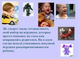 -Не следует также останавливать свой выбор на игрушках, которые просто попали