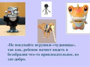 -Не покупайте игрушки-«чудовища», так как, ребенок начнет видеть в безобразии