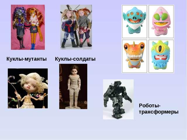 Куклы-мутанты Куклы-солдаты Роботы-трансформеры