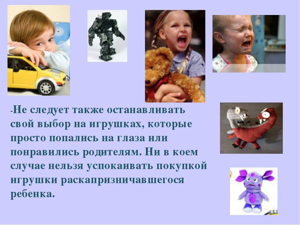 -Не следует также останавливать свой выбор на игрушках, которые просто попали...
