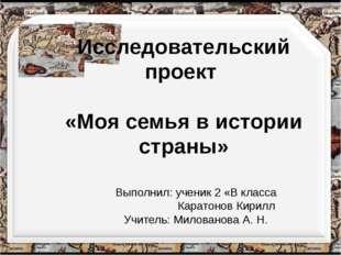 Исследовательский проект «Моя семья в истории страны» Выполнил: ученик 2 «В