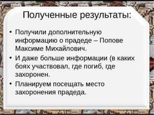 Полученные результаты: Получили дополнительную информацию о прадеде – Попове