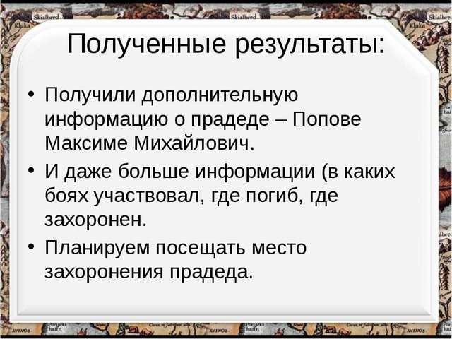 Полученные результаты: Получили дополнительную информацию о прадеде – Попове...