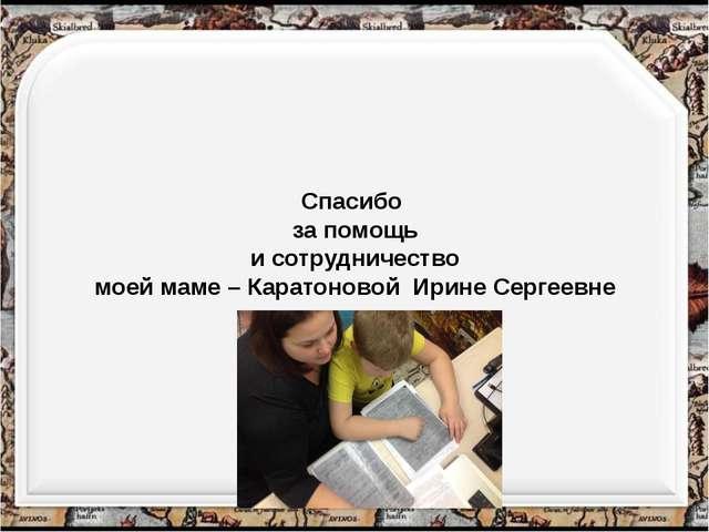 Спасибо за помощь и сотрудничество моей маме – Каратоновой Ирине Сергеевне