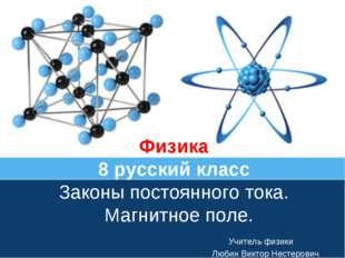 Физика 8 русский класс Законы постоянного тока. Магнитное поле. Учитель физик