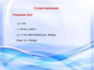 Сопротивление Решение №2 Q = I²Rt t = 30·60 c=1800 c Q = 2²·50·1800=360000 Д