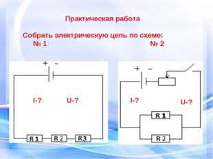Практическая работа Собрать электрическую цепь по схеме: № 1 № 2 I-? U-? U-?