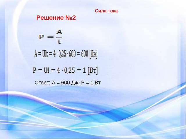 Ответ: А = 600 Дж; Р = 1 Вт Решение №2 Сила тока