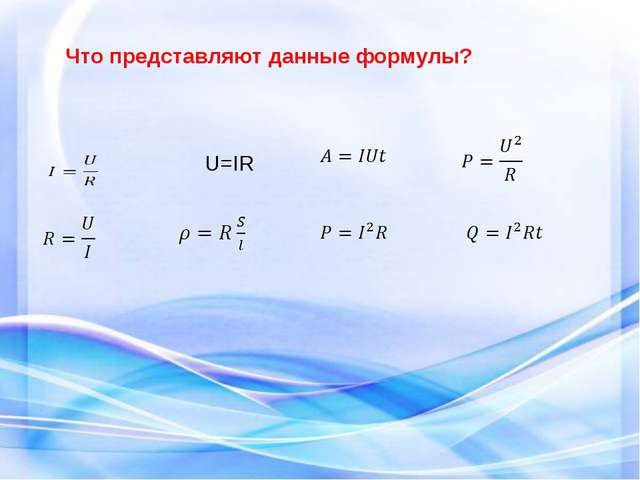 Что представляют данные формулы? I= U=IR R=  P=R  U=IR