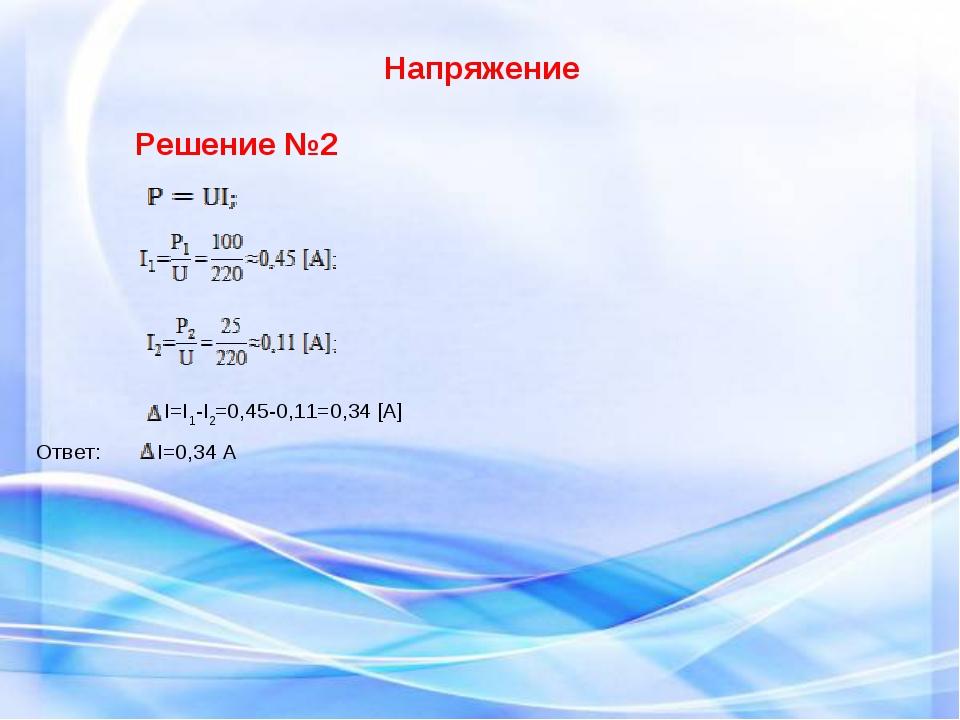 Напряжение Решение №2 І=I1-I2=0,45-0,11=0,34 [А] Ответ: І=0,34 А