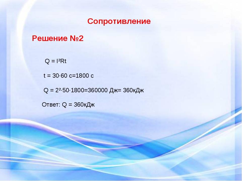 Сопротивление Решение №2 Q = I²Rt t = 30·60 c=1800 c Q = 2²·50·1800=360000 Д...
