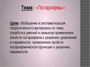 Тема: «Логарифмы» Цели: обобщение и систематизация теоретического материала