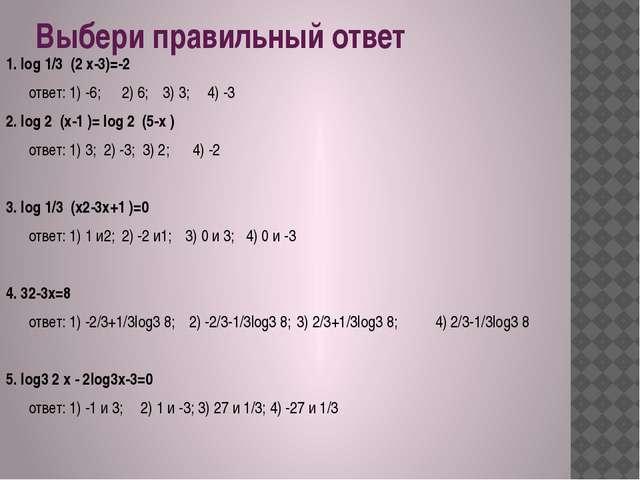 Выбери правильный ответ 1. log 1/3 (2 x-3)=-2 ответ: 1) -6; 2) 6; 3) 3;4)...