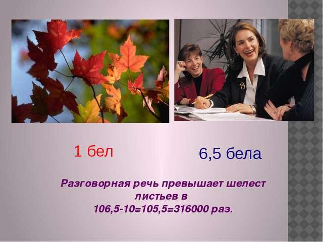 1 бел 6,5 бела Разговорная речь превышает шелест листьев в 106,5-10=105,5=316...