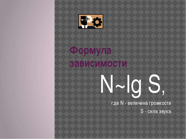 Формула зависимости N~lg S, где N - величина громкости S - сила звука