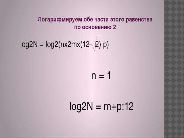 Лoгарифмируем обе части этого равенства по основанию 2 n = 1 log2N = m+p:12 l...
