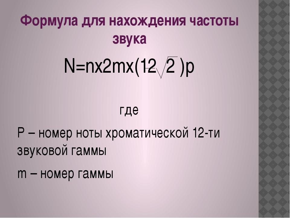 Формула для нахождения частоты звука N=nx2mx(12 2 )p где P – номер ноты хрома...