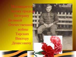 Посвящается моему прадеду Ветерану Великой Отечественной войны Тирских Викто