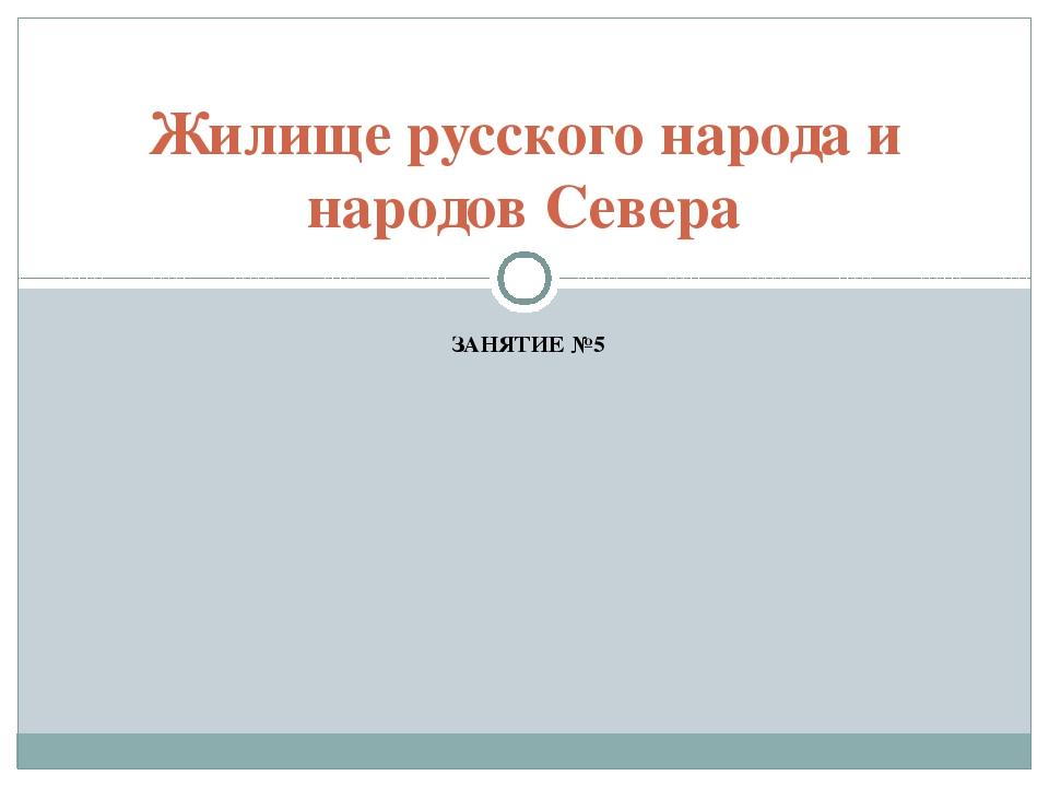 ЗАНЯТИЕ №5 Жилище русского народа и народов Севера