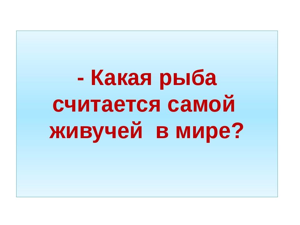 - Какая рыба считается самой живучей в мире?