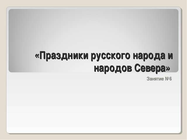 «Праздники русского народа и народов Севера» Занятие №6