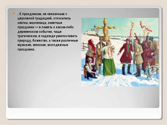 . К праздникам, не связанным с церковной традицией, относились святки, маслен...