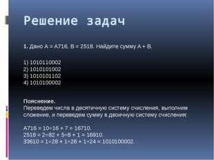 Решение задач 1.Дано А = A716, B = 2518. Найдите сумму A + B. 1) 1010110002