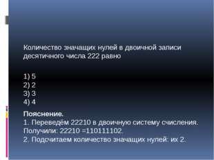 Количество значащих нулей в двоичной записи десятичного числа 222 равно 1) 5