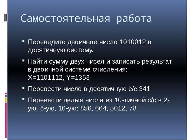 Самостоятельная работа Переведите двоичное число 1010012в десятичную систему...