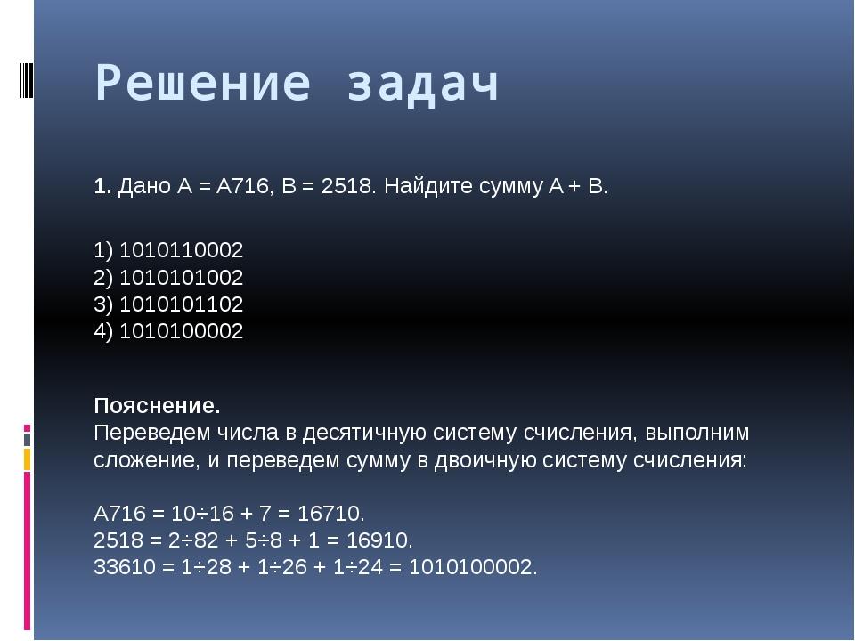 Решение задач 1.Дано А = A716, B = 2518. Найдите сумму A + B. 1) 1010110002...