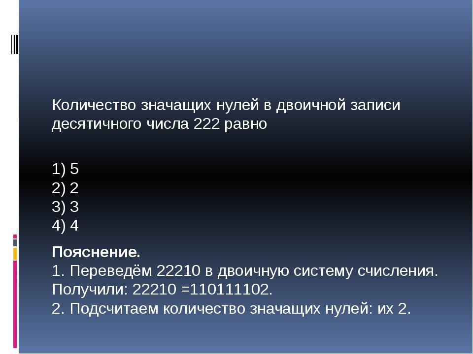 Количество значащих нулей в двоичной записи десятичного числа 222 равно 1) 5...