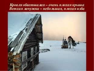 Кровля обветшалая – очень плохая крыша Ветхая лачужка – небольшая, плохая изба