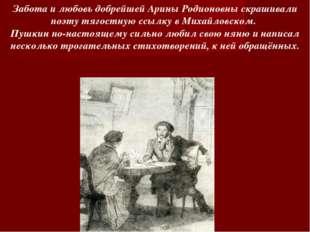 Забота и любовь добрейшей Арины Родионовны скрашивали поэту тягостную ссылку