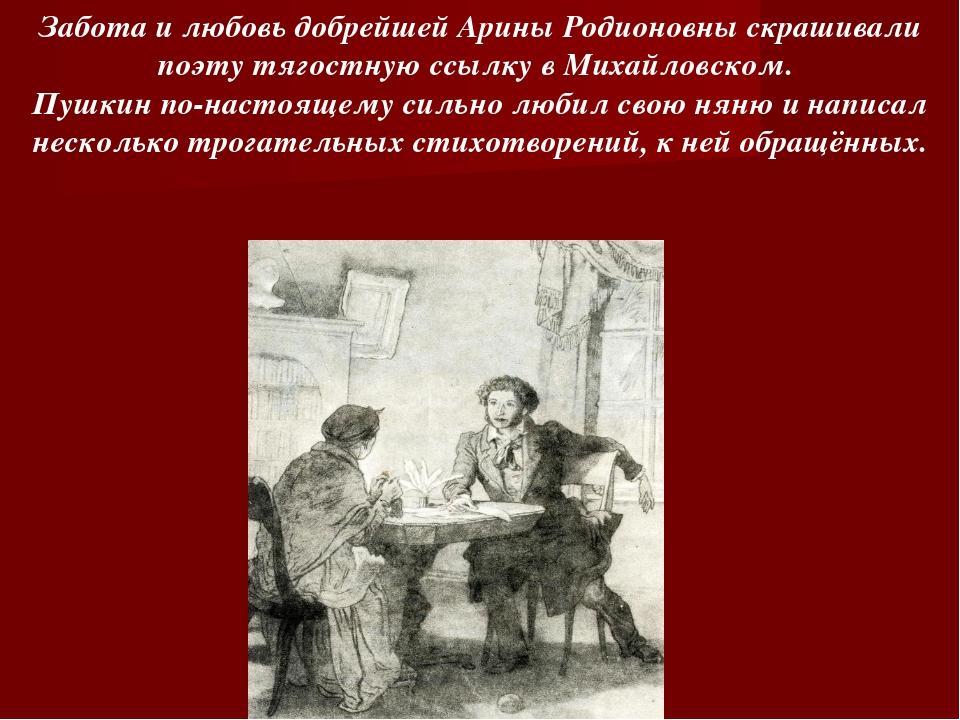 Забота и любовь добрейшей Арины Родионовны скрашивали поэту тягостную ссылку...