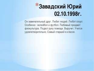 Завадский Юрий 02.10.1998г. Он замечательный друг. Любит людей. Любит спорт.