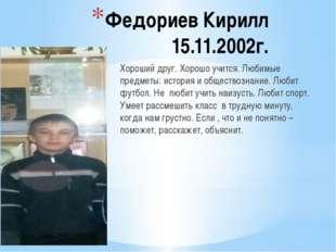 Федориев Кирилл 15.11.2002г. Хороший друг. Хорошо учится. Любимые предметы: и