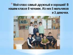 Мой класс самый дружный и хороший! В нашем классе 8 человек. Из них 5 мальчик