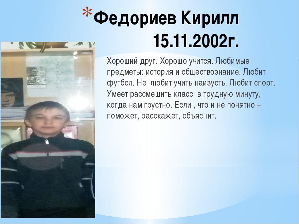 Федориев Кирилл 15.11.2002г. Хороший друг. Хорошо учится. Любимые предметы: и...