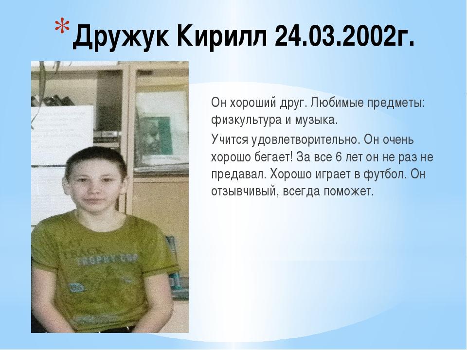Дружук Кирилл 24.03.2002г. Он хороший друг. Любимые предметы: физкультура и м...