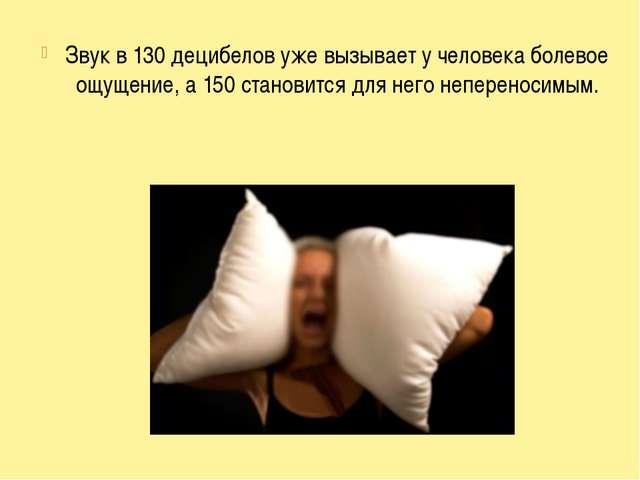 Звук в 130 децибелов уже вызывает у человека болевое ощущение, а 150 станови...
