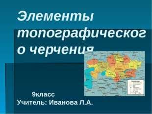 Элементы топографического черчения 9класс Учитель: Иванова Л.А.