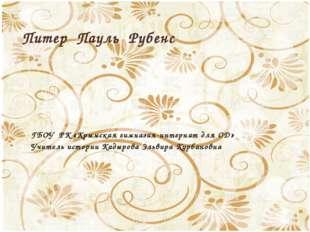 Питер Пауль Рубенс ГБОУ РК «Крымская гимназия-интернат для ОД» Учитель истор