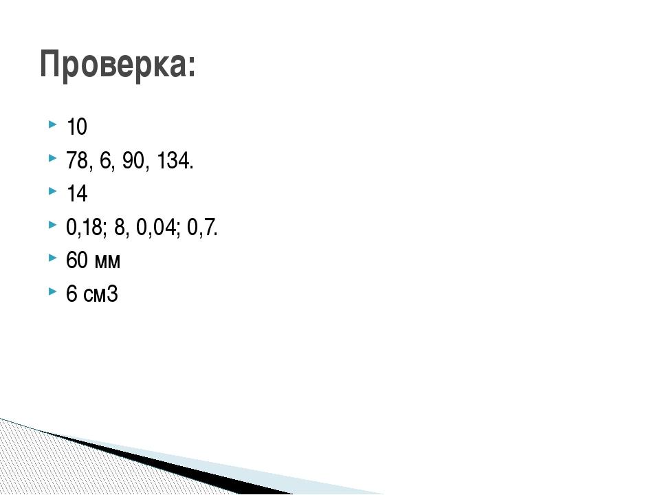10 78, 6, 90, 134. 14 0,18; 8, 0,04; 0,7. 60 мм 6 см3 Проверка: