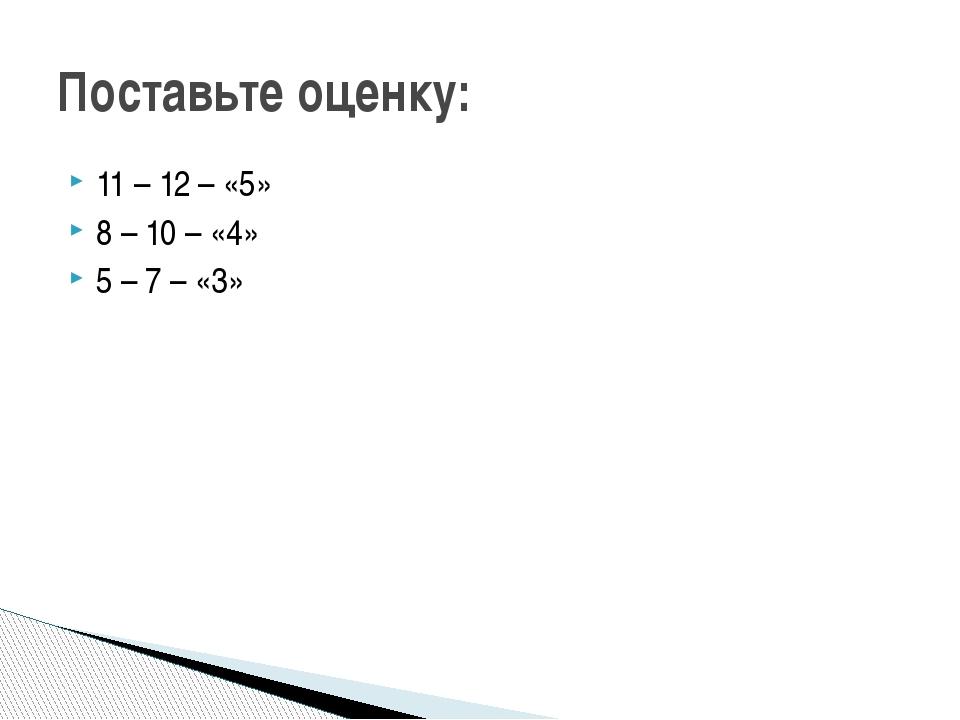 11 – 12 – «5» 8 – 10 – «4» 5 – 7 – «3» Поставьте оценку: