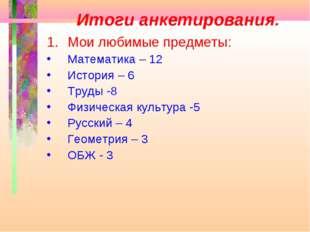 Итоги анкетирования. Мои любимые предметы: Математика – 12 История – 6 Труды
