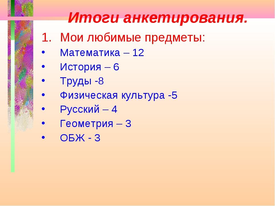 Итоги анкетирования. Мои любимые предметы: Математика – 12 История – 6 Труды...