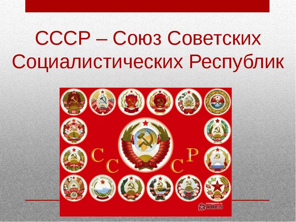 СССР – Союз Советских Социалистических Республик