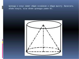Цилиндр и конус имеют общее основание и общую высоту. Вычислить объём конуса,
