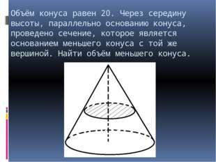 Объём конуса равен 20. Через середину высоты, параллельно основанию конуса, п