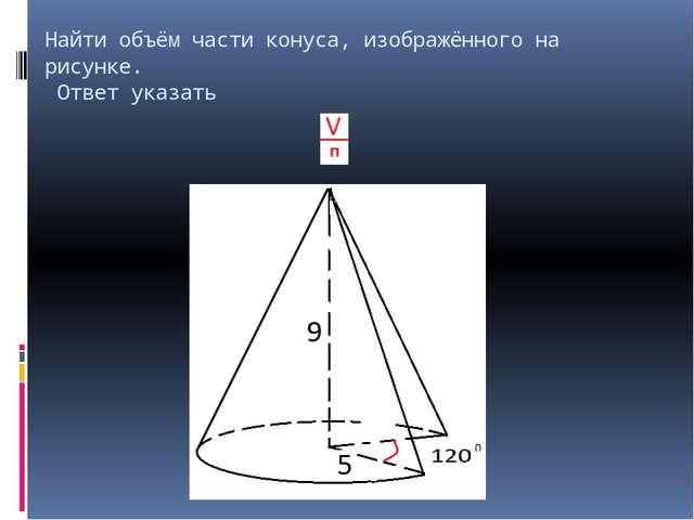 Найти объём части конуса, изображённого на рисунке. Ответ указать